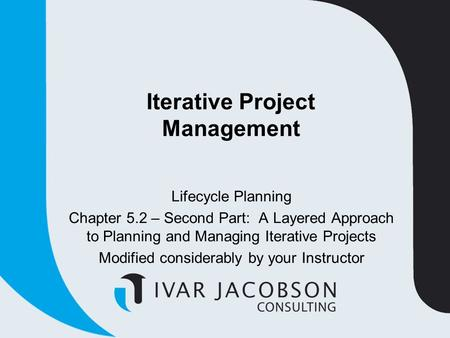 Iterative Project Management Lifecycle Planning Chapter 5.2 – Second Part: A Layered Approach to Planning and Managing Iterative Projects Modified considerably.