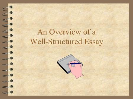 An Overview of a Well-Structured Essay. Before We Get Started... 4 Guiding Principles: –Structure –Organization –Communication.