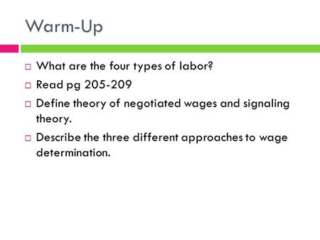 Warm-Up  What are the four types of labor?  Read pg 205-209  Define theory of negotiated wages and signaling theory.  Describe the three different.