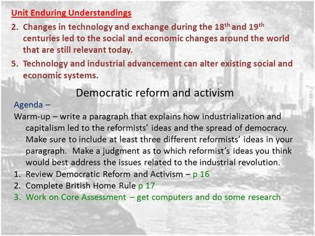 Democratic reform and activism Unit Enduring Understandings 2.Changes in technology and exchange during the 18 th and 19 th centuries led to the social.