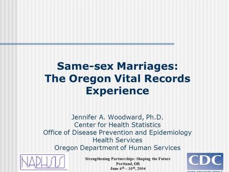 Strengthening Partnerships: Shaping the Future Portland, OR June 6 th – 10 th, 2004 Same-sex Marriages: The Oregon Vital Records Experience Jennifer A.