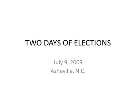 TWO DAYS OF ELECTIONS July 9, 2009 Asheville, N.C.