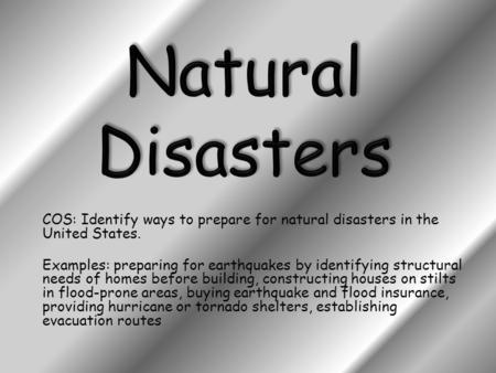 COS: Identify ways to prepare for natural disasters in the United States. Examples: preparing for earthquakes by identifying structural needs of homes.