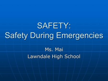 SAFETY: Safety During Emergencies Ms. Mai Lawndale High School.