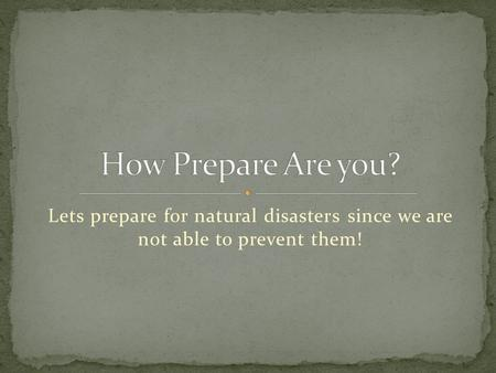 Lets prepare for natural disasters since we are not able to prevent them!