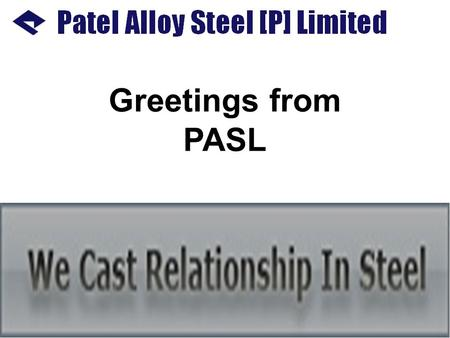 Greetings from PASL. COMPANY PROFILE: Patel Alloy Steel Pvt. Limited is a part of PASL Group which has interest in hard core manufacturing activities.
