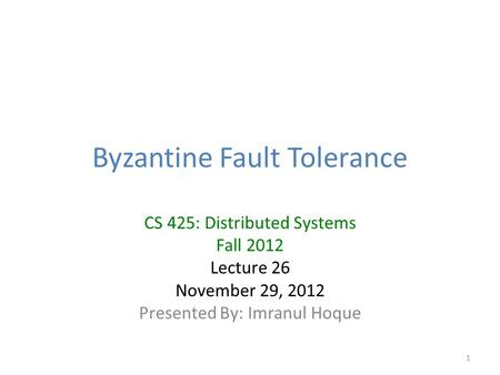 Byzantine Fault Tolerance CS 425: Distributed Systems Fall 2012 Lecture 26 November 29, 2012 Presented By: Imranul Hoque 1.