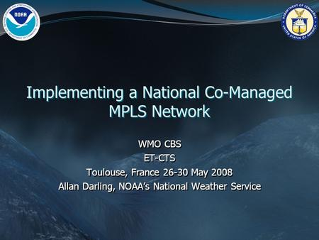 Implementing a National Co-Managed MPLS Network WMO CBS ET-CTS Toulouse, France 26-30 May 2008 Allan Darling, NOAA's National Weather Service WMO CBS ET-CTS.