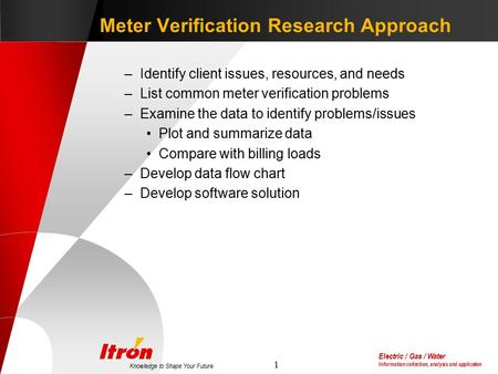 Electric / Gas / Water Information collection, analysis and application Knowledge to Shape Your Future 1 Meter Verification Research Approach –Identify.