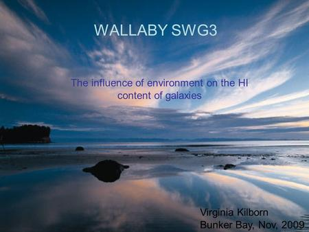 WALLABY SWG3 The influence of environment on the HI content of galaxies Virginia Kilborn Bunker Bay, Nov, 2009.