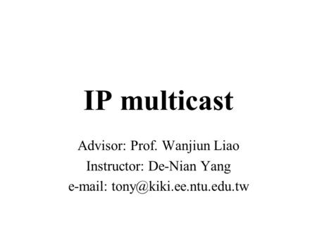 IP multicast Advisor: Prof. Wanjiun Liao Instructor: De-Nian Yang