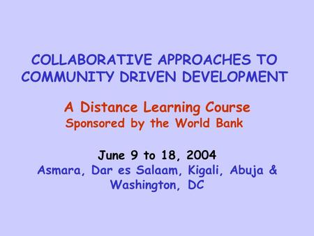 COLLABORATIVE APPROACHES TO COMMUNITY DRIVEN DEVELOPMENT A Distance Learning Course Sponsored by the World Bank June 9 to 18, 2004 Asmara, Dar es Salaam,