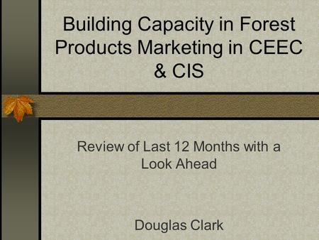 Building Capacity in Forest Products Marketing in CEEC & CIS Review of Last 12 Months with a Look Ahead Douglas Clark.