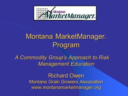 Montana MarketManager ® Program A Commodity Group's Approach to Risk Management Education Richard Owen Montana Grain Growers Association www.montanamarketmanager.org.