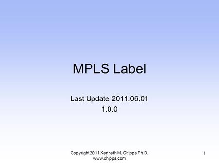 MPLS Label Last Update 2011.06.01 1.0.0 Copyright 2011 Kenneth M. Chipps Ph.D. www.chipps.com 1.