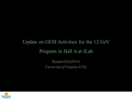 Kondo GNANVO University of Virginia (UVa) Update on GEM Activities for the 12 GeV Program in Hall A at JLab.