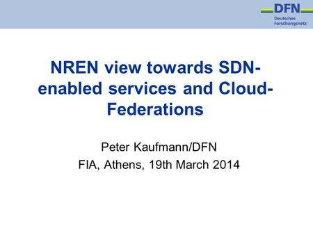 NREN view towards SDN- enabled services and Cloud- Federations Peter Kaufmann/DFN FIA, Athens, 19th March 2014.