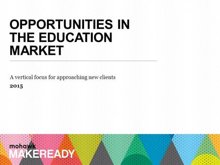OPPORTUNITIES IN THE EDUCATION MARKET A vertical focus for approaching new clients 2015 1 A n I n t r o d u c ti o n t o M a k e R e a d y.
