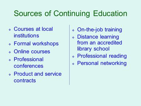 Sources of Continuing Education  Courses at local institutions  Formal workshops  Online courses  Professional conferences  Product and service contracts.