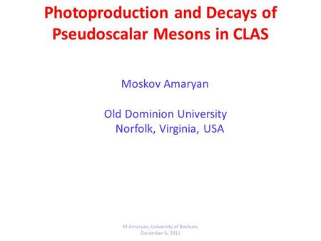 Photoproduction and Decays of Pseudoscalar Mesons in CLAS Moskov Amaryan Old Dominion University Norfolk, Virginia, USA M.Amaryan, University of Bochum,