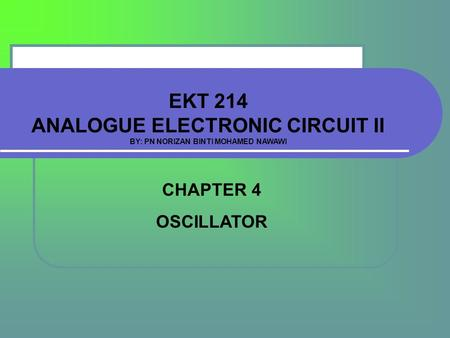 EKT 214 ANALOGUE ELECTRONIC CIRCUIT II BY: PN NORIZAN BINTI MOHAMED NAWAWI CHAPTER 4 OSCILLATOR.