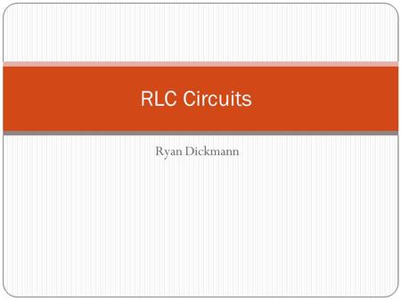 Ryan Dickmann RLC Circuits. RLC Basics An RLC Circuit is comprised of at least one resistor, one inductor, and one capacitor. They act similarly to LC.