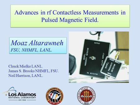 Advances in rf Contactless Measurements in Pulsed Magnetic Field. Moaz Altarawneh FSU, NHMFL, LANL. Moaz Altarawneh FSU, NHMFL, LANL. Chuck Mielke LANL.