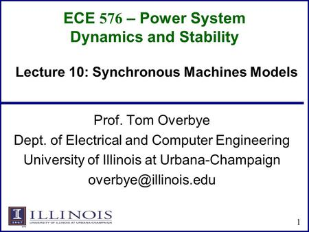 ECE 576 – Power System Dynamics and Stability Prof. Tom Overbye Dept. of Electrical and Computer Engineering University of Illinois at Urbana-Champaign.
