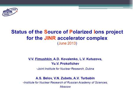 Status of the Source of Polarized Ions project for the JINR accelerator complex (June 2013) V.V. Fimushkin, A.D. Kovalenko, L.V. Kutuzova, Yu.V. Prokofichev.