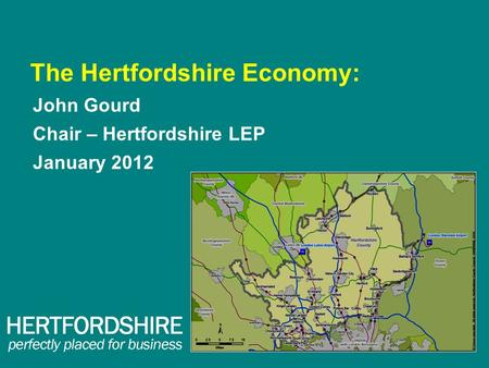 The Hertfordshire Economy: John Gourd Chair – Hertfordshire LEP January 2012.