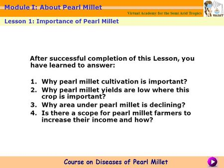 After successful completion of this Lesson, you have learned to answer: 1.Why pearl millet cultivation is important? 2.Why pearl millet yields are low.