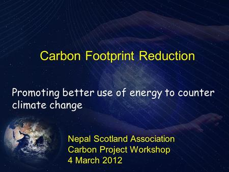 Carbon Footprint Reduction Nepal Scotland Association Carbon Project Workshop 4 March 2012 Promoting better use of energy to counter climate change.