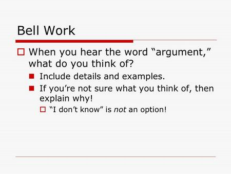 "Bell Work  When you hear the word ""argument,"" what do you think of? Include details and examples. If you're not sure what you think of, then explain why!"