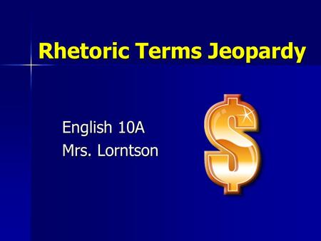 Rhetoric Terms Jeopardy English 10A Mrs. Lorntson.