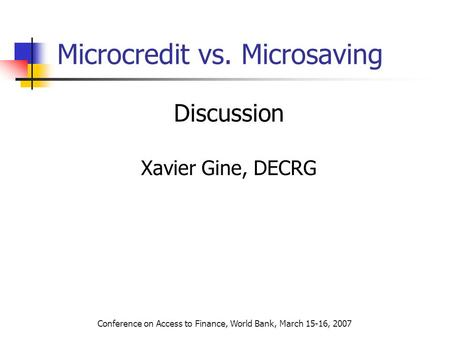 Conference on Access to Finance, World Bank, March 15-16, 2007 Microcredit vs. Microsaving Discussion Xavier Gine, DECRG.