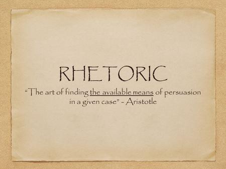 "RHETORIC ""The art of finding the available means of persuasion in a given case"" - Aristotle."