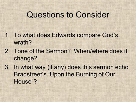 Questions to Consider 1.To what does Edwards compare God's wrath? 2.Tone of the Sermon? When/where does it change? 3.In what way (if any) does this sermon.