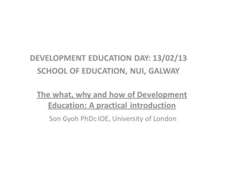 The what, why and how of Development Education: A practical introduction Son Gyoh PhDc IOE, University of London.