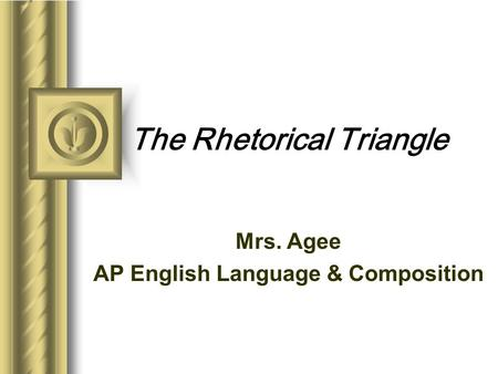 The Rhetorical Triangle Mrs. Agee AP English Language & Composition This presentation will probably involve audience discussion, which will create action.