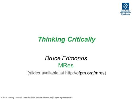 Critical Thinking. MMUBS Mres Induction, Bruce Edmonds,  slide-1 Thinking Critically Bruce Edmonds MRes (slides available at