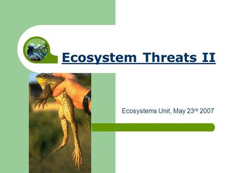 Ecosystem Threats II Ecosystems Unit, May 23 rd 2007.