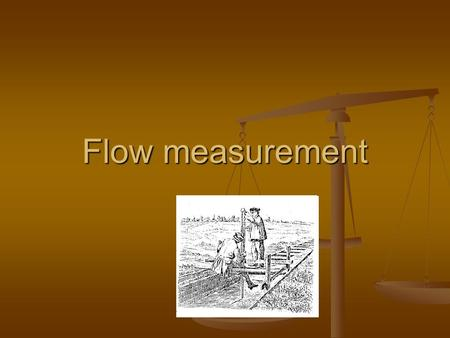Flow measurement Important variable in plant operation Important variable in plant operation Measured primarily for determining the amount of fluid flowing.