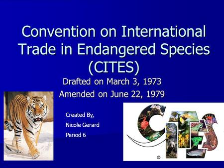 Convention on International Trade in Endangered Species (CITES) Drafted on March 3, 1973 Amended on June 22, 1979 Created By, Nicole Gerard Period 6.
