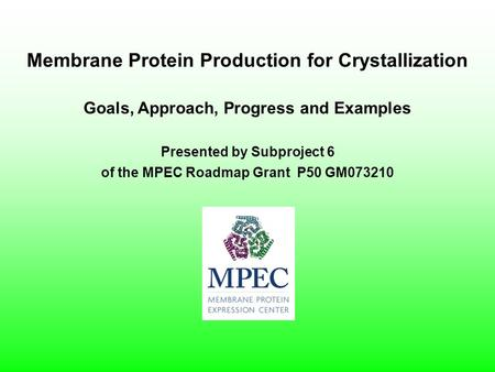 Presented by Subproject 6 of the MPEC Roadmap Grant P50 GM073210 Membrane Protein Production for Crystallization Goals, Approach, Progress and Examples.