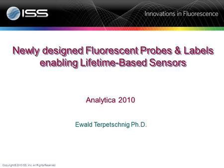 Copyright © 2010 ISS, Inc. All Rights Reserved. Ewald Terpetschnig Ph.D. Newly designed Fluorescent Probes & Labels enabling Lifetime-Based Sensors Analytica.