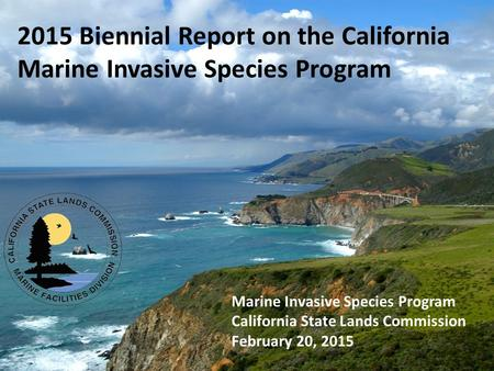 2015 Biennial Report on the California Marine Invasive Species Program Marine Invasive Species Program California State Lands Commission February 20, 2015.