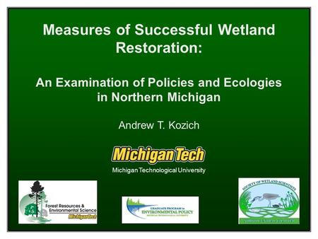 Measures of Successful Wetland Restoration: An Examination of Policies and Ecologies in Northern Michigan Andrew T. Kozich Michigan Technological University.