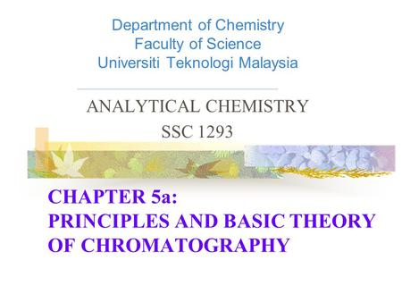CHAPTER 5a: PRINCIPLES AND BASIC THEORY OF CHROMATOGRAPHY Department of Chemistry Faculty of Science Universiti Teknologi Malaysia ANALYTICAL CHEMISTRY.