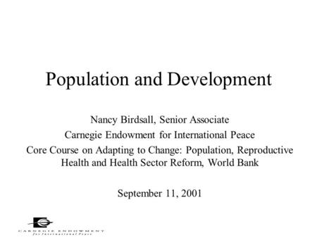 Population and Development Nancy Birdsall, Senior Associate Carnegie Endowment for International Peace Core Course on Adapting to Change: Population, Reproductive.