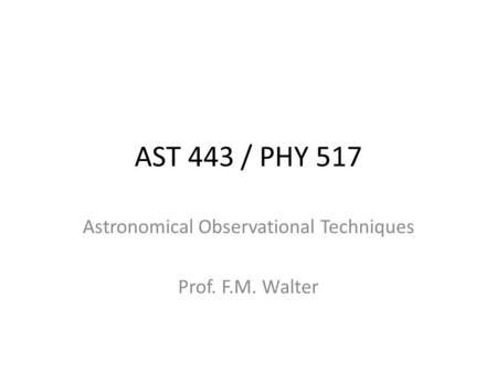 AST 443 / PHY 517 Astronomical Observational Techniques Prof. F.M. Walter.